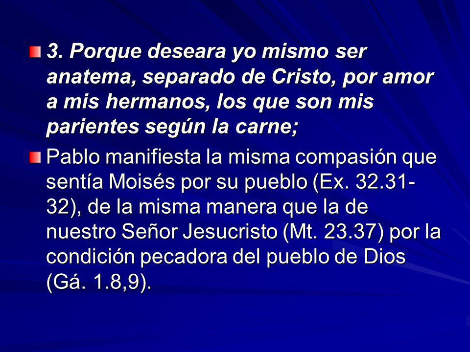 3. Porque deseara yo mismo ser anatema, separado de Cristo, por amor a mis hermanos, los que son mis parientes según la carne;