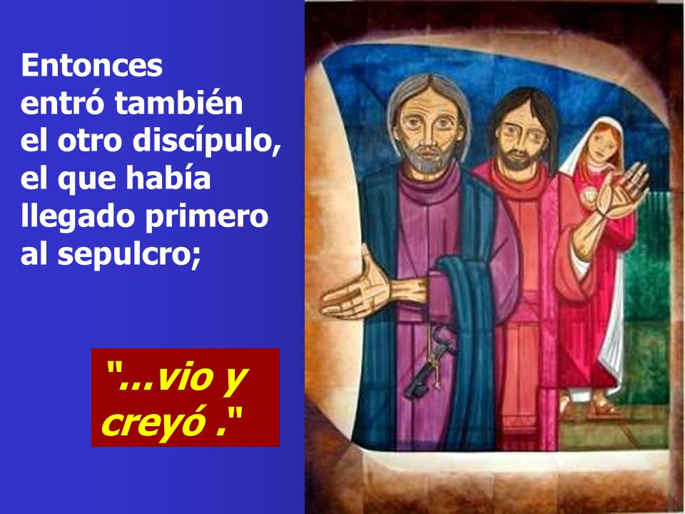 Entonces entró también el otro discípulo, el que había llegado primero al sepulcro;