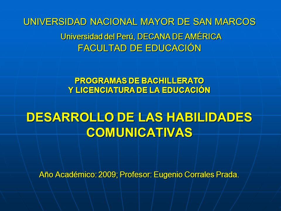 UNIVERSIDAD NACIONAL MAYOR DE SAN MARCOS Universidad del Perú, DECANA DE AMÉRICA FACULTAD DE EDUCACIÓN PROGRAMAS DE BACHILLERATO Y LICENCIATURA DE LA EDUCACIÓN DESARROLLO DE LAS HABILIDADES COMUNICATIVAS Año Académico: 2009; Profesor: Eugenio Corrales Prada.