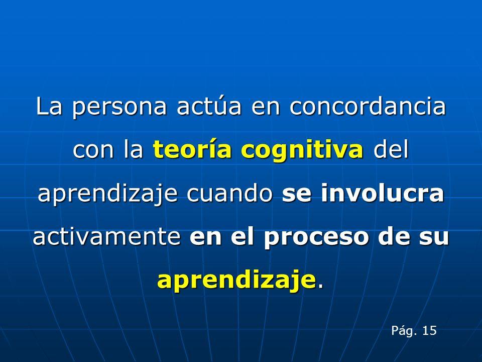 La persona actúa en concordancia con la teoría cognitiva del aprendizaje cuando se involucra activamente en el proceso de su aprendizaje.
