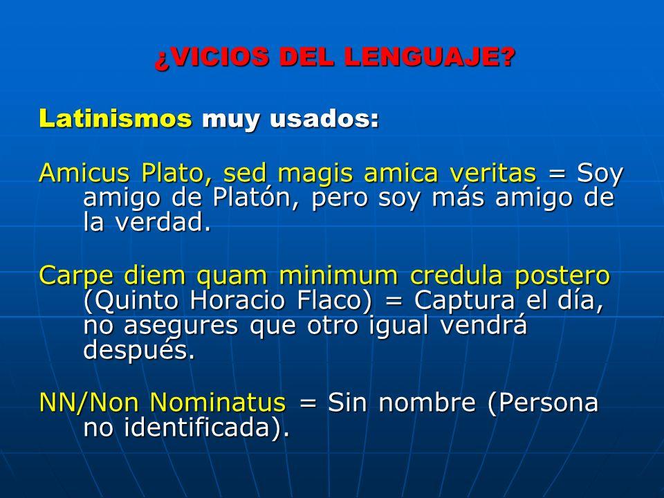 ¿VICIOS DEL LENGUAJE Latinismos muy usados: Amicus Plato, sed magis amica veritas = Soy amigo de Platón, pero soy más amigo de la verdad.