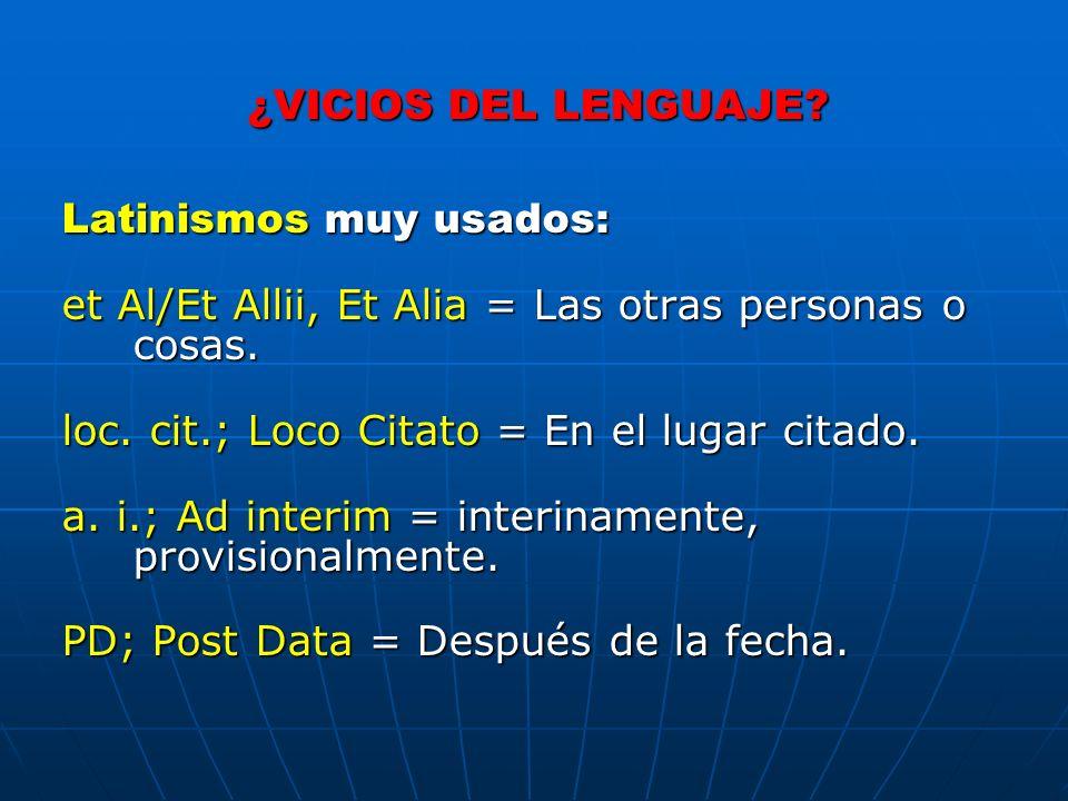 ¿VICIOS DEL LENGUAJE Latinismos muy usados: et Al/Et Allii, Et Alia = Las otras personas o cosas.