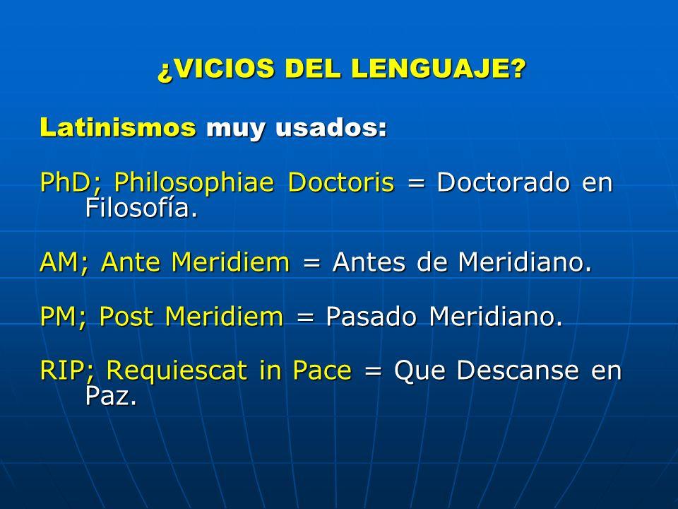¿VICIOS DEL LENGUAJE Latinismos muy usados: PhD; Philosophiae Doctoris = Doctorado en Filosofía. AM; Ante Meridiem = Antes de Meridiano.