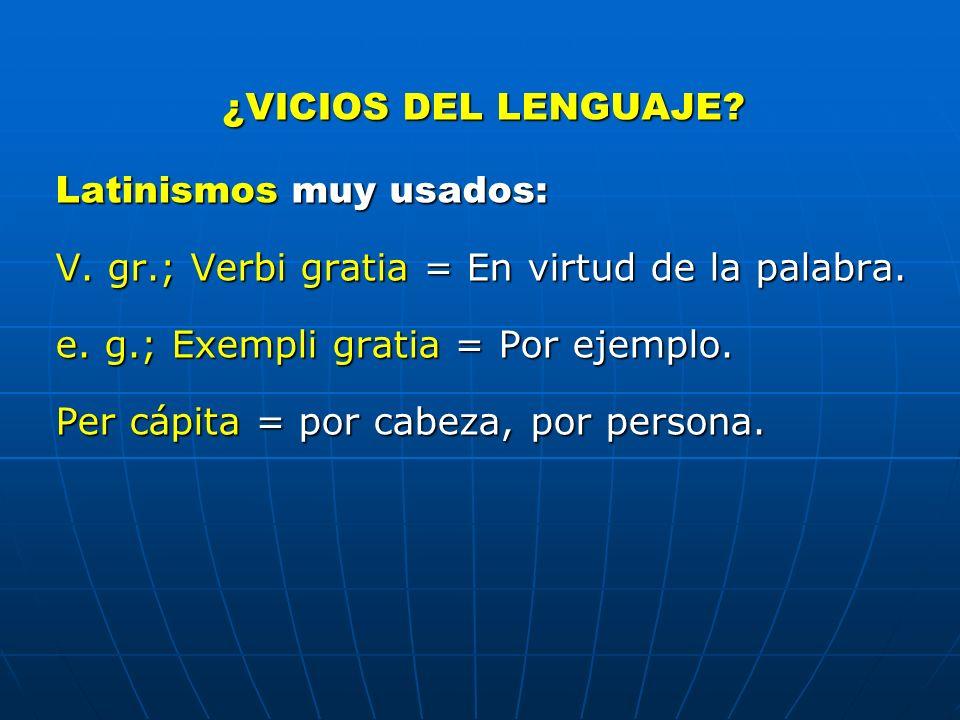 ¿VICIOS DEL LENGUAJE Latinismos muy usados: V. gr.; Verbi gratia = En virtud de la palabra. e. g.; Exempli gratia = Por ejemplo.