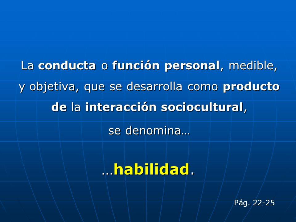 La conducta o función personal, medible, y objetiva, que se desarrolla como producto de la interacción sociocultural,