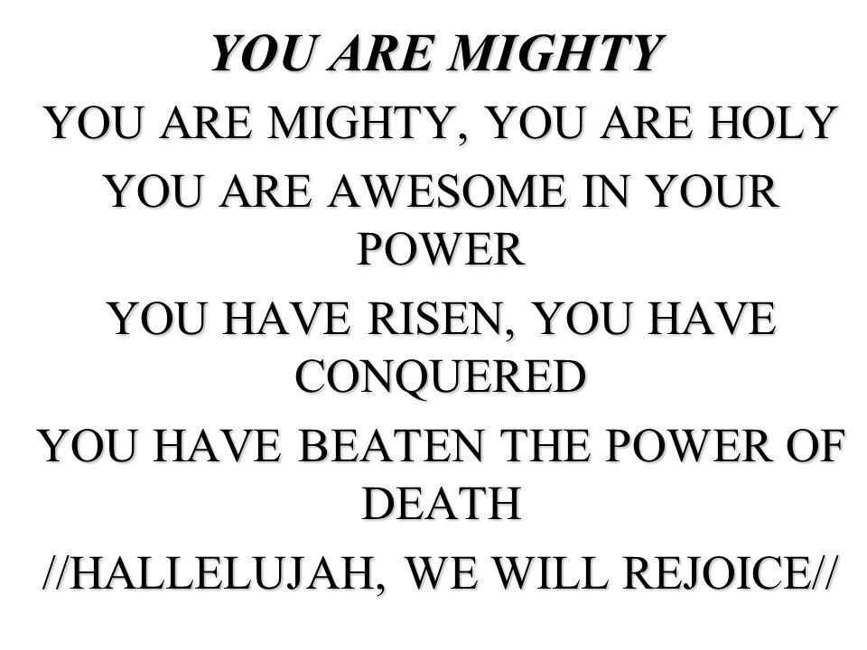 YOU ARE MIGHTY YOU ARE MIGHTY, YOU ARE HOLY