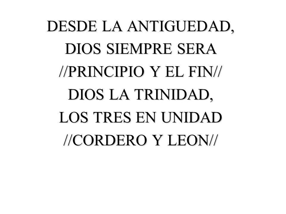 DESDE LA ANTIGUEDAD, DIOS SIEMPRE SERA. //PRINCIPIO Y EL FIN// DIOS LA TRINIDAD, LOS TRES EN UNIDAD.
