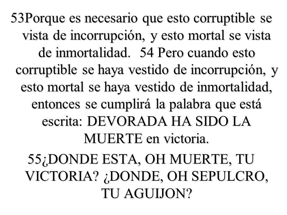 53Porque es necesario que esto corruptible se vista de incorrupción, y esto mortal se vista de inmortalidad.