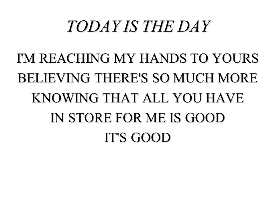TODAY IS THE DAY I M REACHING MY HANDS TO YOURS BELIEVING THERE S SO MUCH MORE KNOWING THAT ALL YOU HAVE IN STORE FOR ME IS GOOD IT S GOOD