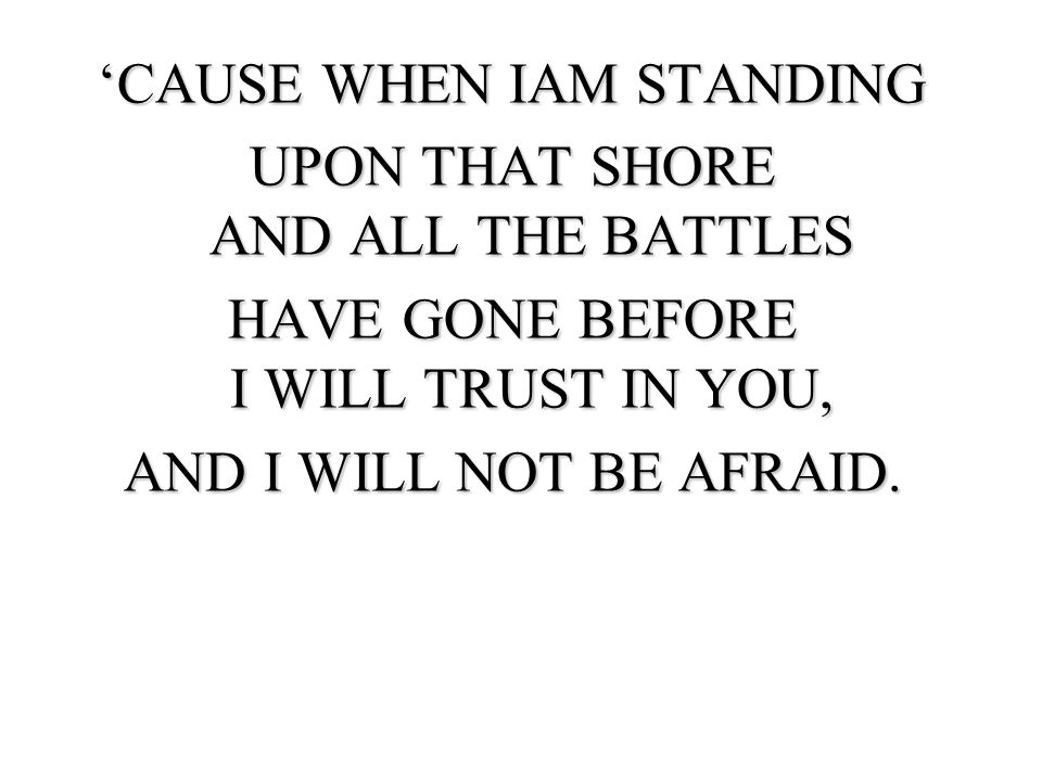 'CAUSE WHEN IAM STANDING UPON THAT SHORE AND ALL THE BATTLES
