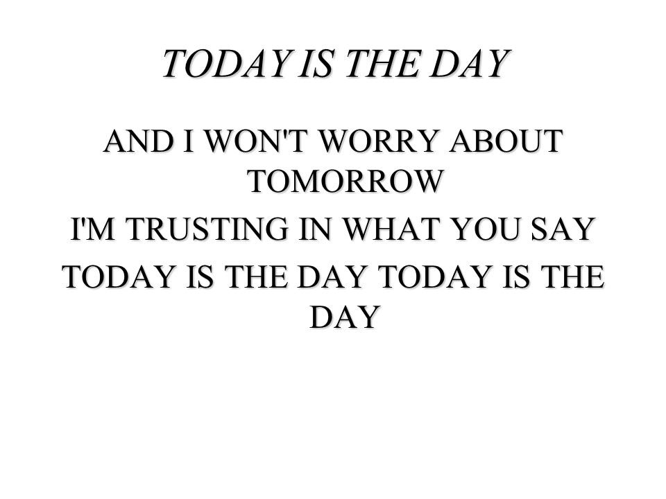TODAY IS THE DAY AND I WON T WORRY ABOUT TOMORROW I M TRUSTING IN WHAT YOU SAY TODAY IS THE DAY TODAY IS THE DAY