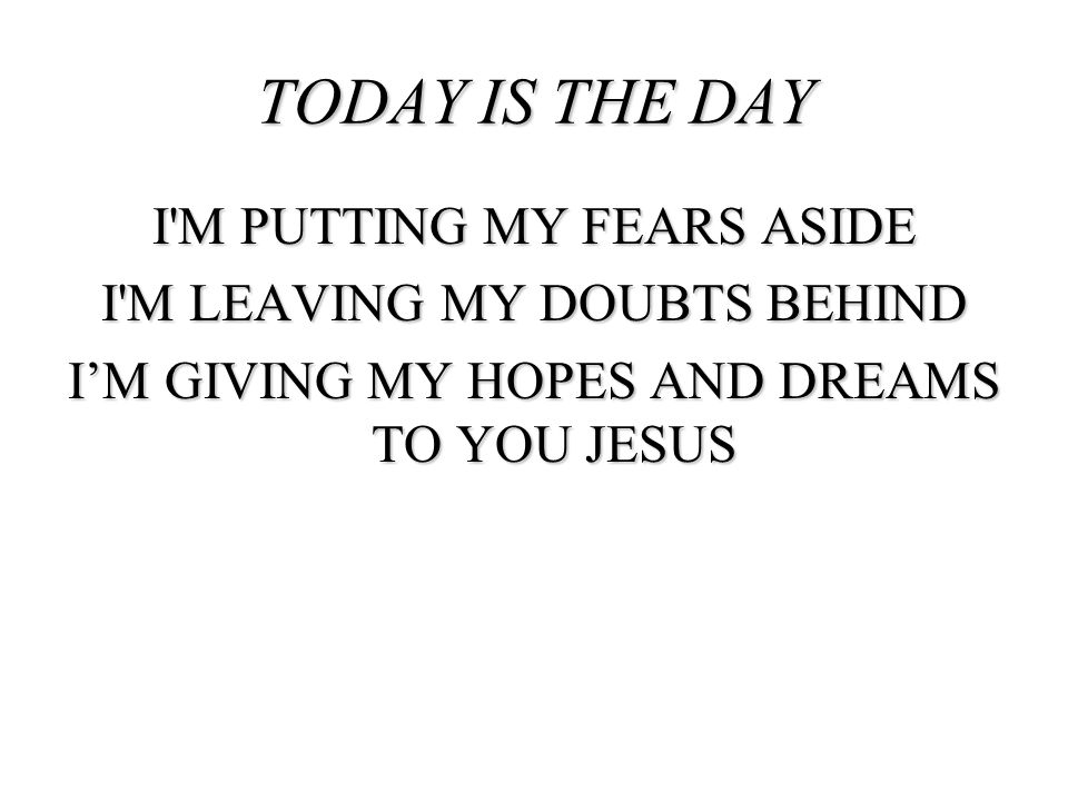 TODAY IS THE DAY I M PUTTING MY FEARS ASIDE I M LEAVING MY DOUBTS BEHIND I'M GIVING MY HOPES AND DREAMS TO YOU JESUS