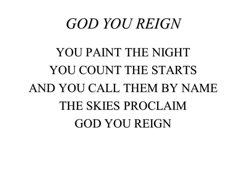 GOD YOU REIGN YOU PAINT THE NIGHT YOU COUNT THE STARTS AND YOU CALL THEM BY NAME THE SKIES PROCLAIM GOD YOU REIGN