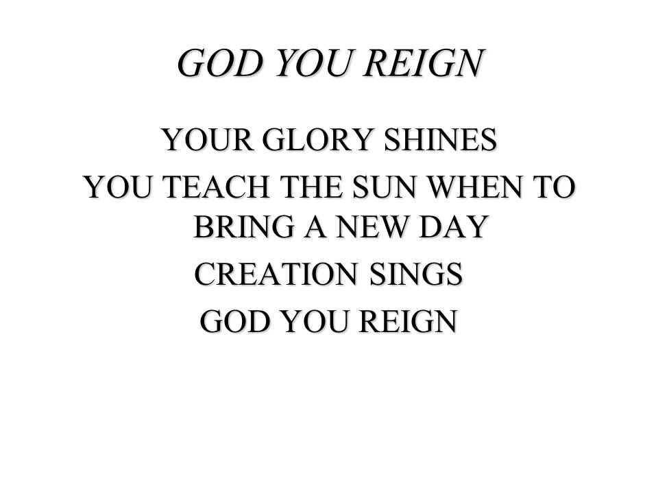 GOD YOU REIGN YOUR GLORY SHINES YOU TEACH THE SUN WHEN TO BRING A NEW DAY CREATION SINGS GOD YOU REIGN