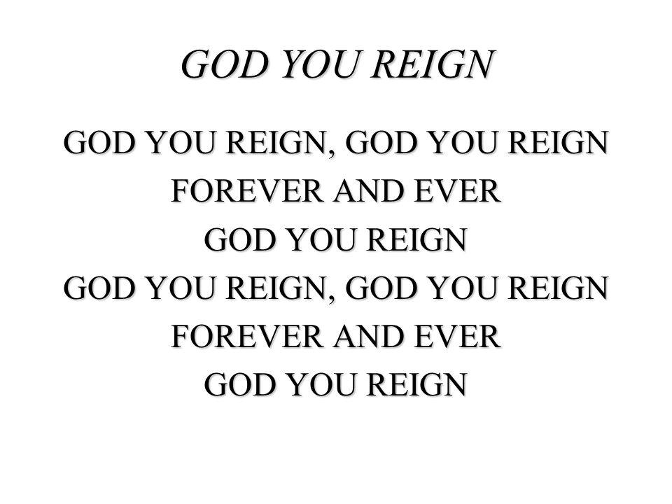 GOD YOU REIGN, GOD YOU REIGN FOREVER AND EVER GOD YOU REIGN