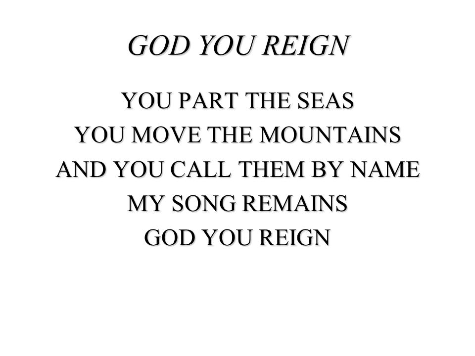 GOD YOU REIGN YOU PART THE SEAS YOU MOVE THE MOUNTAINS AND YOU CALL THEM BY NAME MY SONG REMAINS GOD YOU REIGN