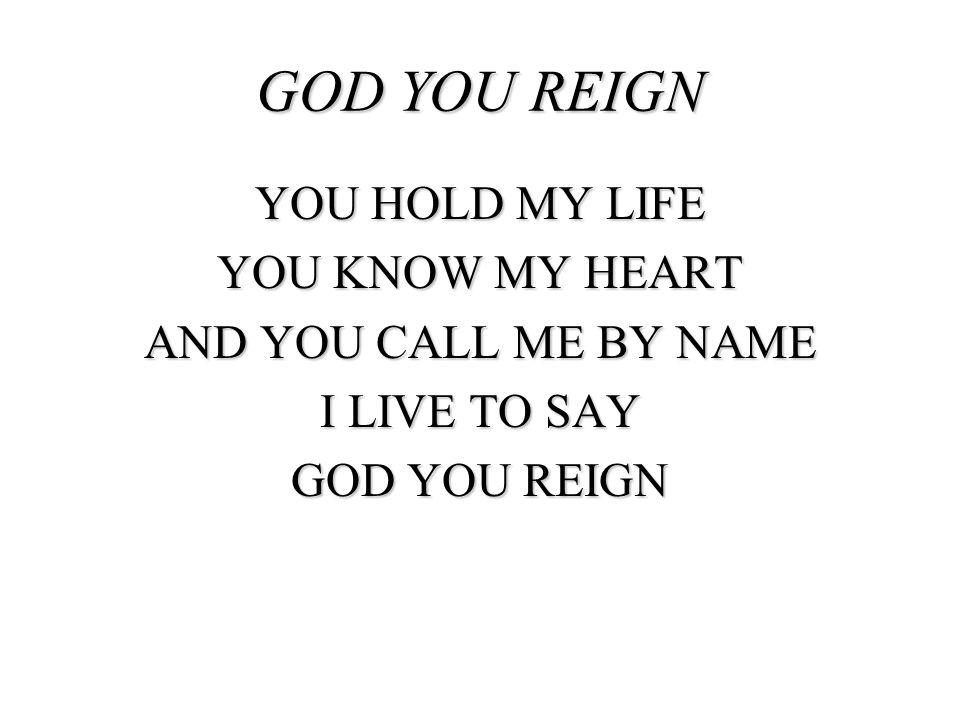 GOD YOU REIGN YOU HOLD MY LIFE YOU KNOW MY HEART AND YOU CALL ME BY NAME I LIVE TO SAY GOD YOU REIGN