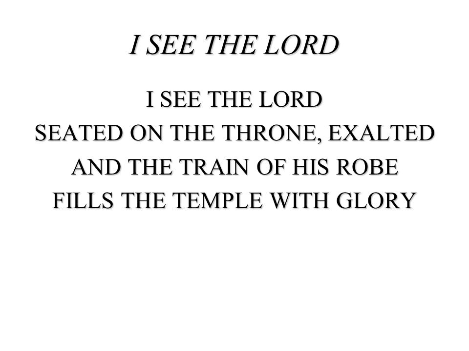 I SEE THE LORD I SEE THE LORD SEATED ON THE THRONE, EXALTED AND THE TRAIN OF HIS ROBE FILLS THE TEMPLE WITH GLORY