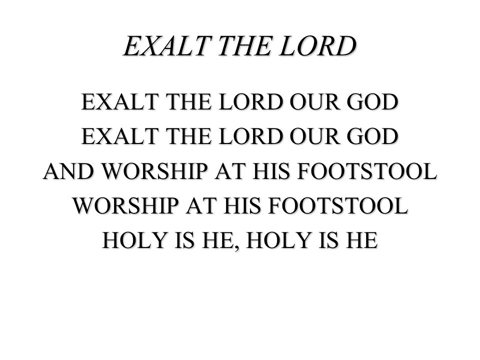 EXALT THE LORD EXALT THE LORD OUR GOD AND WORSHIP AT HIS FOOTSTOOL WORSHIP AT HIS FOOTSTOOL HOLY IS HE, HOLY IS HE