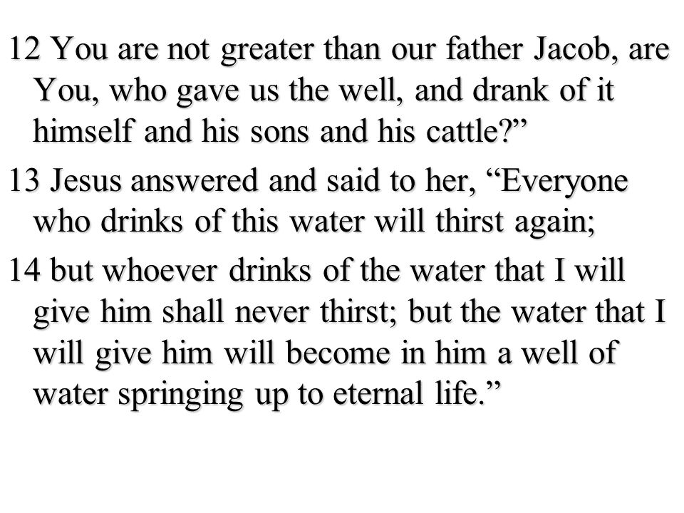 12 You are not greater than our father Jacob, are You, who gave us the well, and drank of it himself and his sons and his cattle 13 Jesus answered and said to her, Everyone who drinks of this water will thirst again; 14 but whoever drinks of the water that I will give him shall never thirst; but the water that I will give him will become in him a well of water springing up to eternal life.