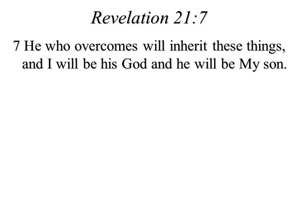 Revelation 21:7 7 He who overcomes will inherit these things, and I will be his God and he will be My son.