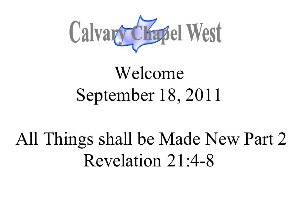 Calvary Chapel West Welcome September 18, 2011 All Things shall be Made New Part 2 Revelation 21:4-8.
