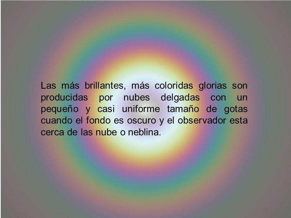 Las más brillantes, más coloridas glorias son producidas por nubes delgadas con un pequeño y casi uniforme tamaño de gotas cuando el fondo es oscuro y el observador esta cerca de las nube o neblina.