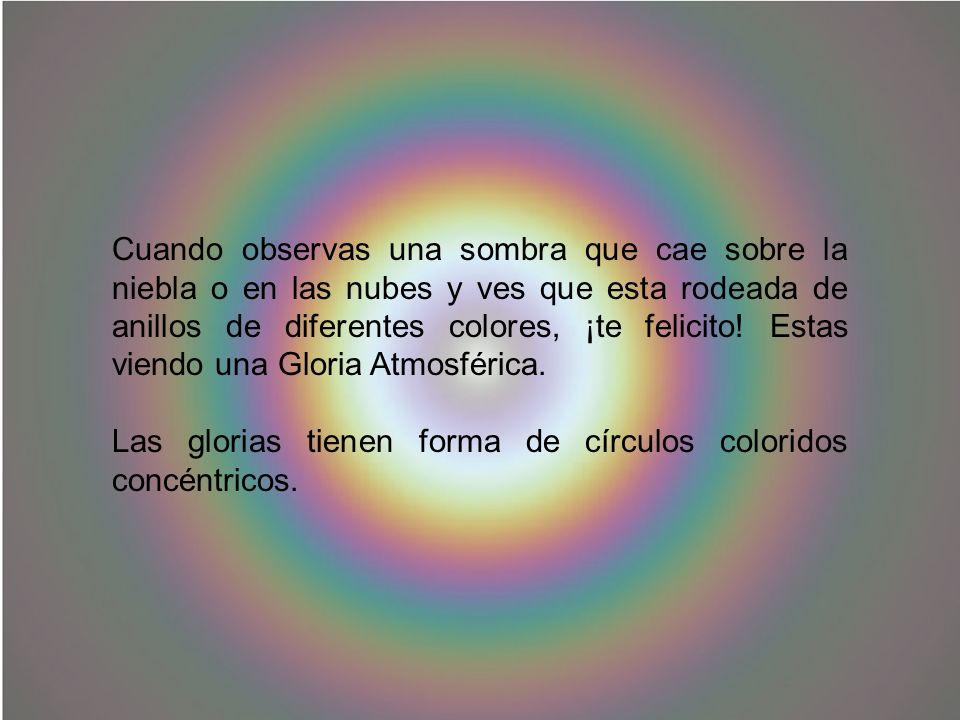 Cuando observas una sombra que cae sobre la niebla o en las nubes y ves que esta rodeada de anillos de diferentes colores, ¡te felicito! Estas viendo una Gloria Atmosférica.