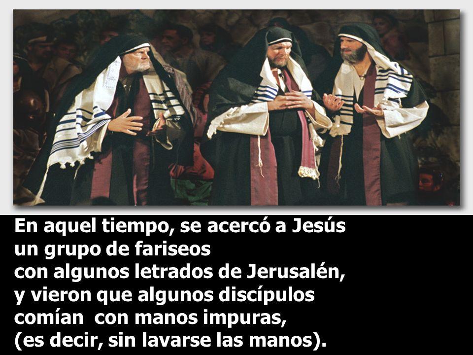 En aquel tiempo, se acercó a Jesús un grupo de fariseos con algunos letrados de Jerusalén, y vieron que algunos discípulos comían con manos impuras, (es decir, sin lavarse las manos).