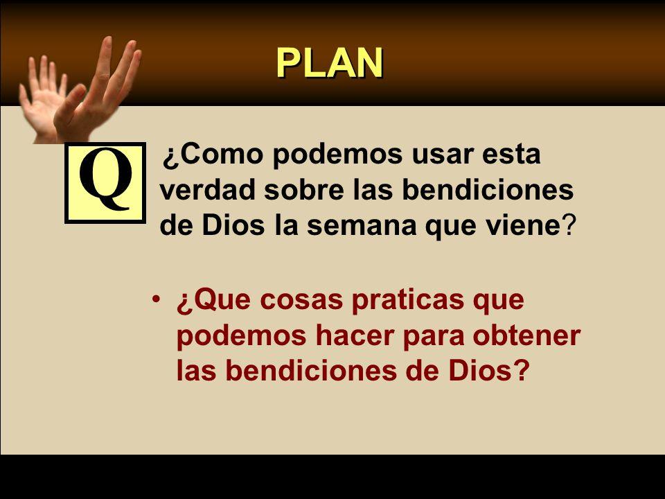PLAN ¿Como podemos usar esta verdad sobre las bendiciones de Dios la semana que viene Q.
