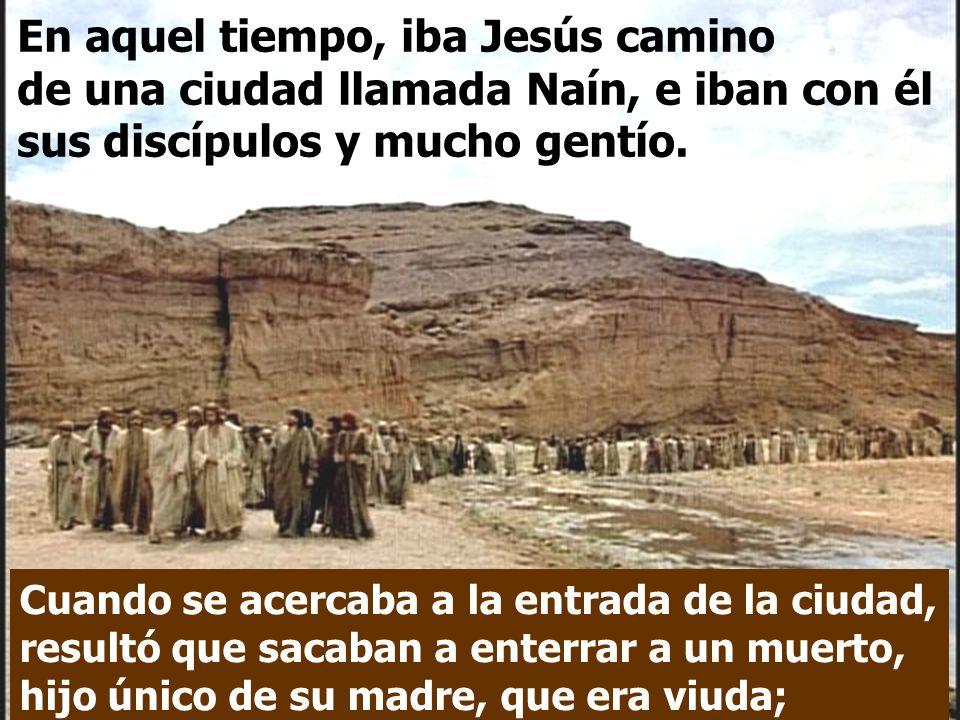 En aquel tiempo, iba Jesús camino de una ciudad llamada Naín, e iban con él sus discípulos y mucho gentío.