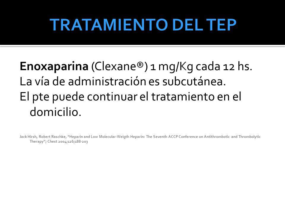 TRATAMIENTO DEL TEP Enoxaparina (Clexane®) 1 mg/Kg cada 12 hs.