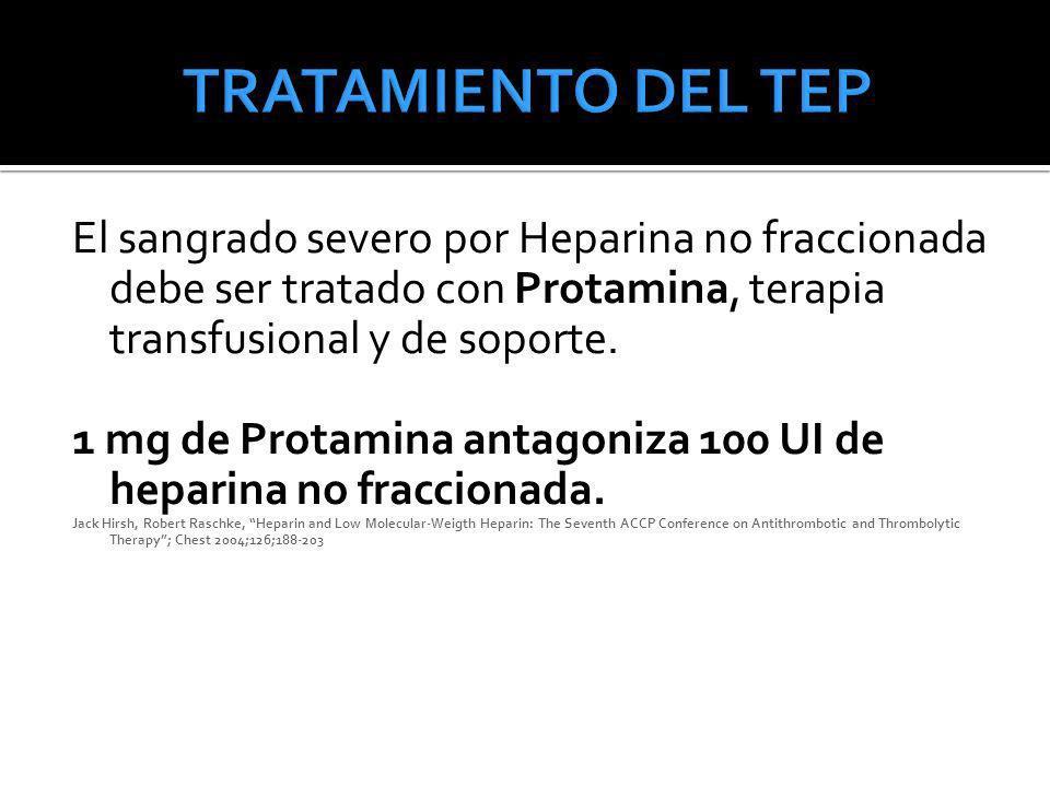 TRATAMIENTO DEL TEP El sangrado severo por Heparina no fraccionada debe ser tratado con Protamina, terapia transfusional y de soporte.