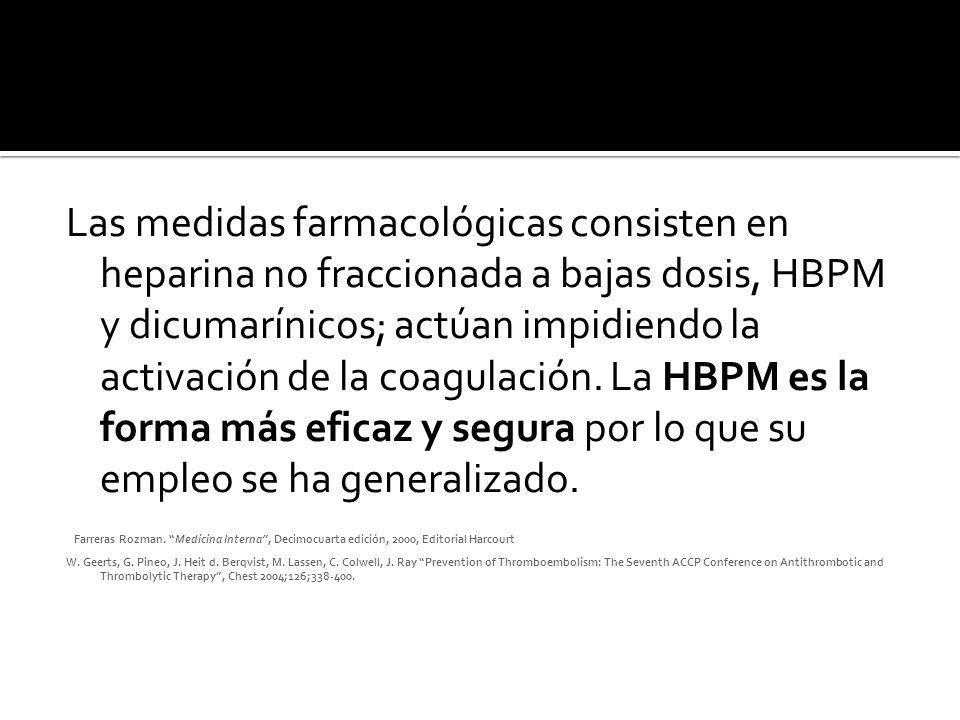 Las medidas farmacológicas consisten en heparina no fraccionada a bajas dosis, HBPM y dicumarínicos; actúan impidiendo la activación de la coagulación. La HBPM es la forma más eficaz y segura por lo que su empleo se ha generalizado.