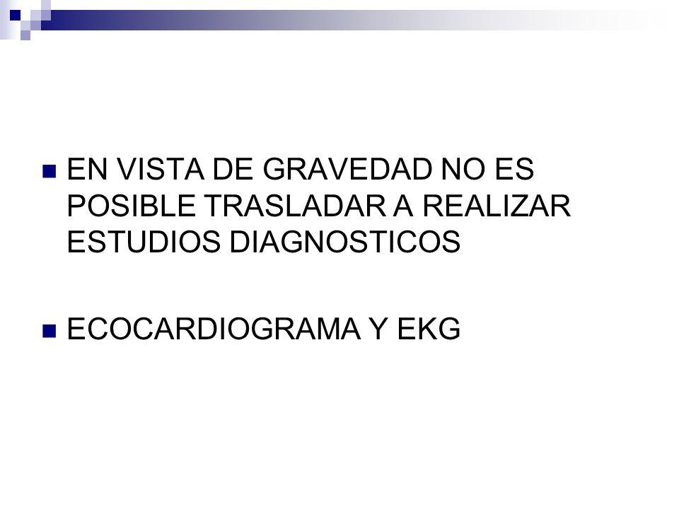 EN VISTA DE GRAVEDAD NO ES POSIBLE TRASLADAR A REALIZAR ESTUDIOS DIAGNOSTICOS