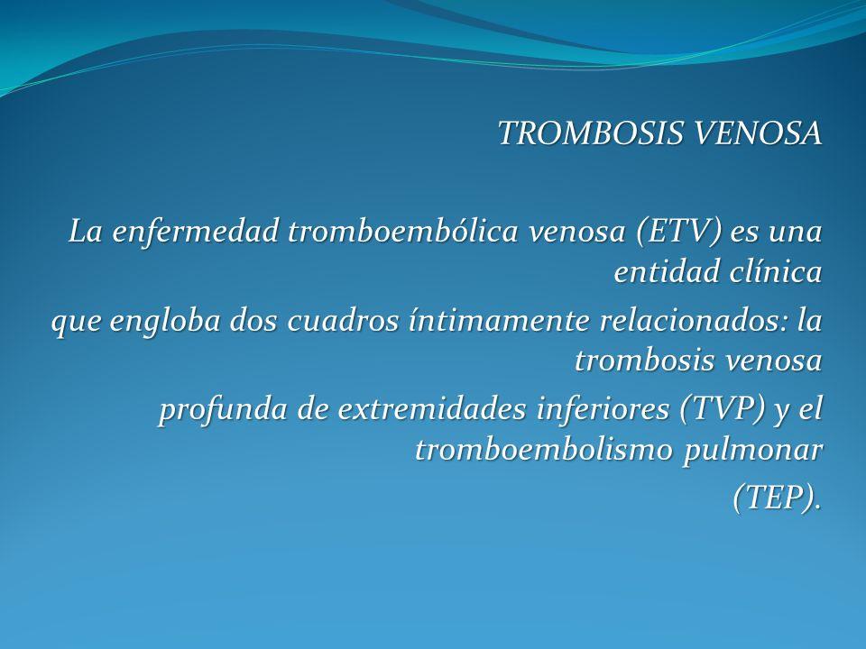 TROMBOSIS VENOSA La enfermedad tromboembólica venosa (ETV) es una entidad clínica.