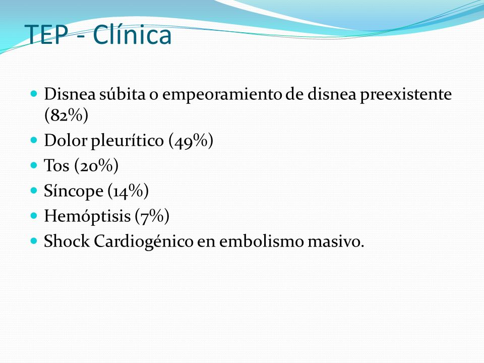 TEP - Clínica Disnea súbita o empeoramiento de disnea preexistente (82%) Dolor pleurítico (49%) Tos (20%)