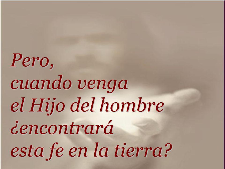Pero, cuando venga el Hijo del hombre ¿encontrará esta fe en la tierra