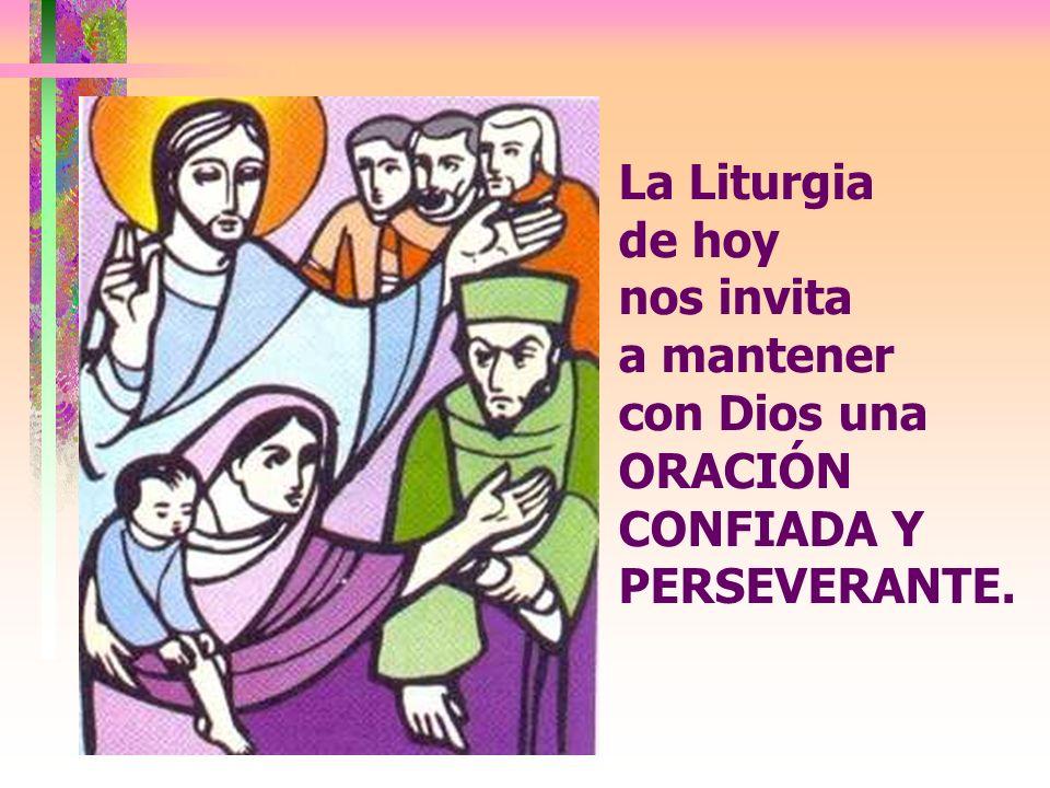 La Liturgia de hoy nos invita a mantener con Dios una ORACIÓN CONFIADA Y PERSEVERANTE.