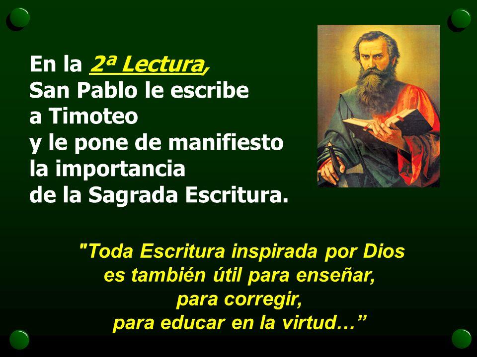 En la 2ª Lectura, San Pablo le escribe a Timoteo y le pone de manifiesto la importancia de la Sagrada Escritura.