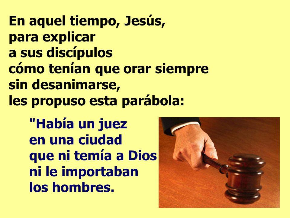 En aquel tiempo, Jesús, para explicar a sus discípulos cómo tenían que orar siempre sin desanimarse, les propuso esta parábola: