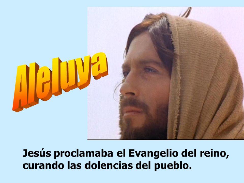 Aleluya Jesús proclamaba el Evangelio del reino, curando las dolencias del pueblo.