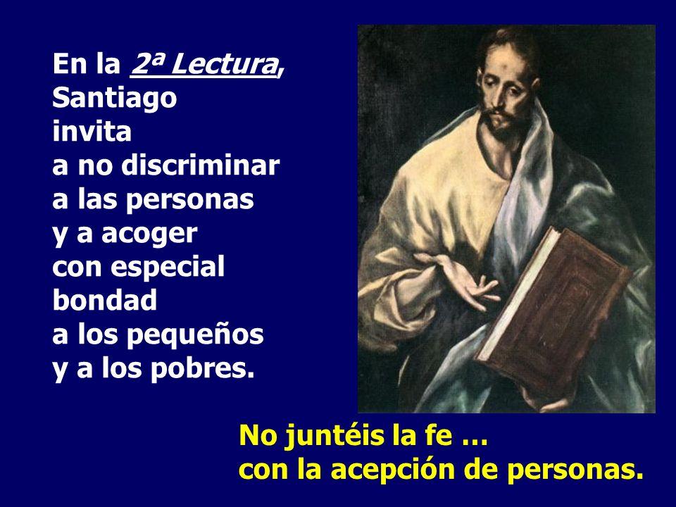 En la 2ª Lectura, Santiago invita a no discriminar a las personas y a acoger con especial bondad a los pequeños y a los pobres.