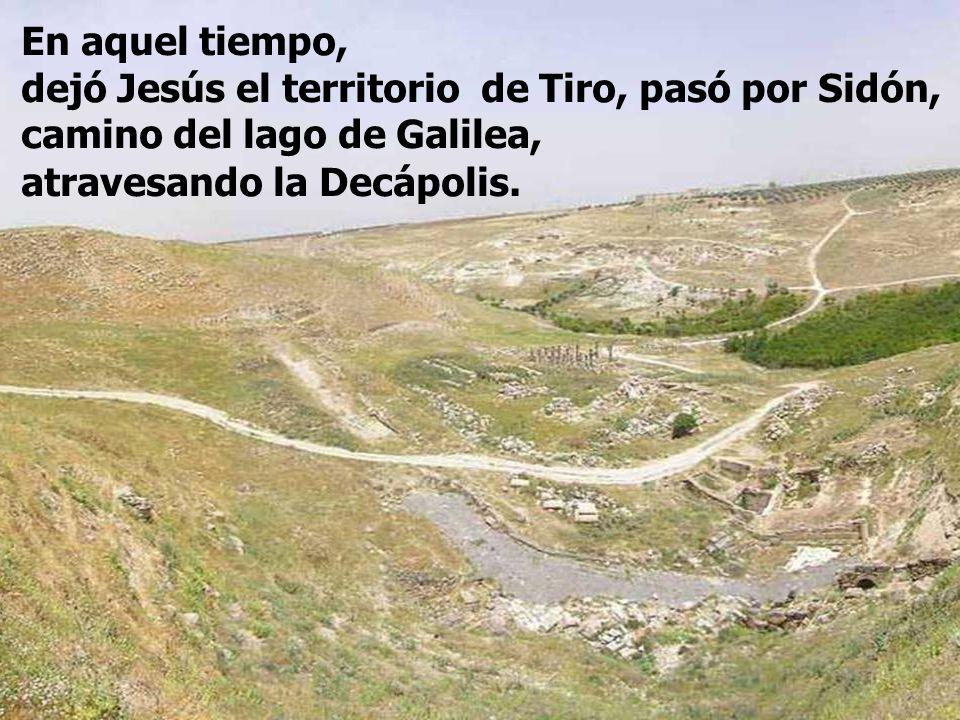 En aquel tiempo, dejó Jesús el territorio de Tiro, pasó por Sidón, camino del lago de Galilea, atravesando la Decápolis.
