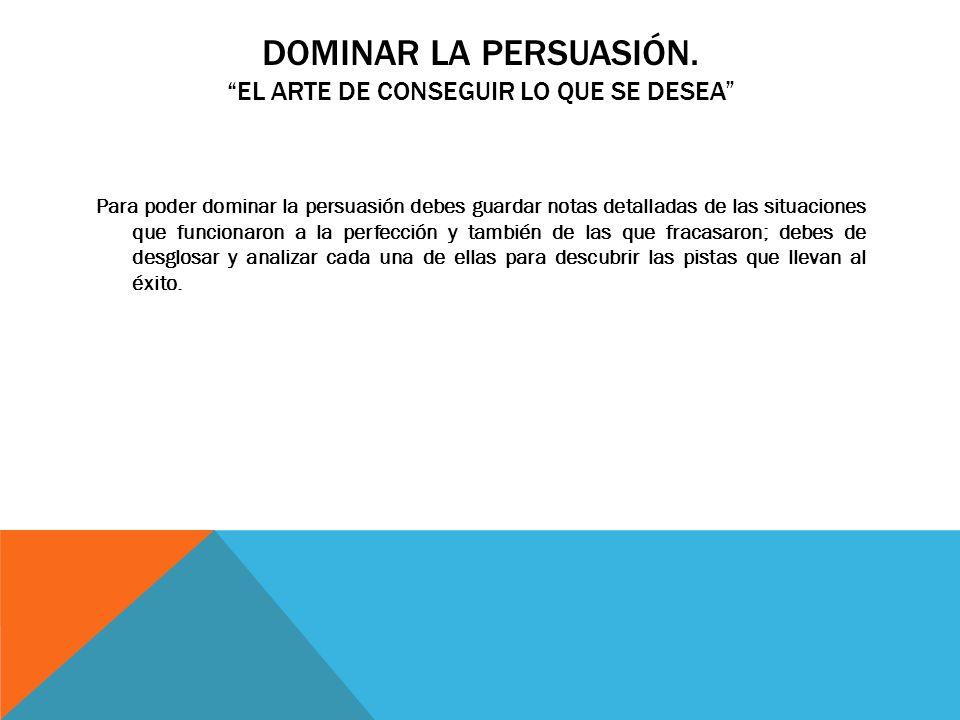 Dominar la persuasión. El arte de conseguir lo que se desea