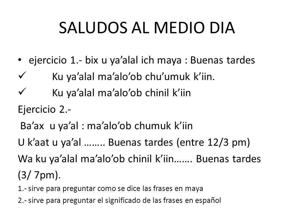 SALUDOS AL MEDIO DIA ejercicio 1.- bix u ya'alal ich maya : Buenas tardes. Ku ya'alal ma'alo'ob chu'umuk k'iin.