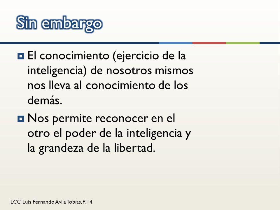 Sin embargo El conocimiento (ejercicio de la inteligencia) de nosotros mismos nos lleva al conocimiento de los demás.