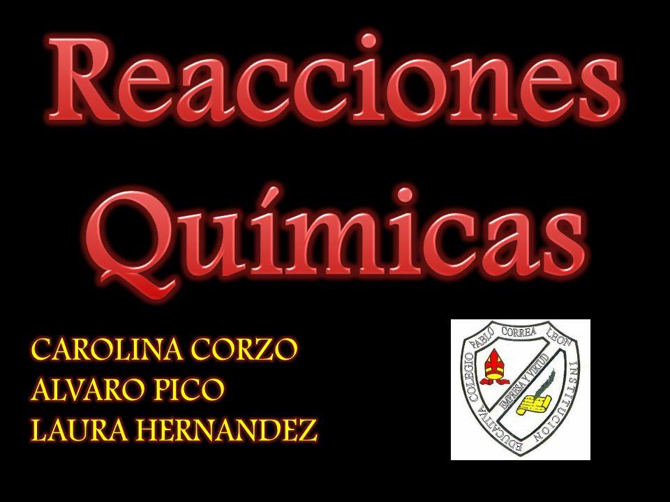 Reacciones Químicas CAROLINA CORZO ALVARO PICO LAURA HERNANDEZ