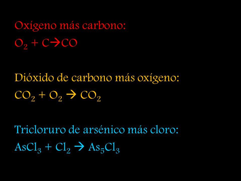 Oxígeno más carbono: O2 + CCO. Dióxido de carbono más oxígeno: CO2 + O2  CO2. Tricloruro de arsénico más cloro: