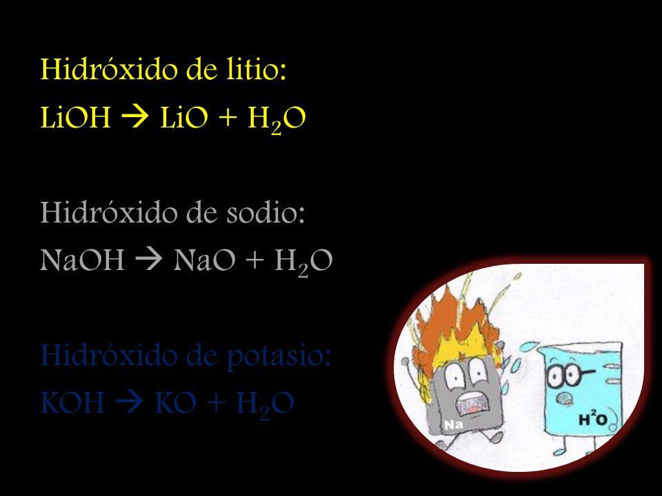 Hidróxido de litio: LiOH  LiO + H2O. Hidróxido de sodio: NaOH  NaO + H2O. Hidróxido de potasio: